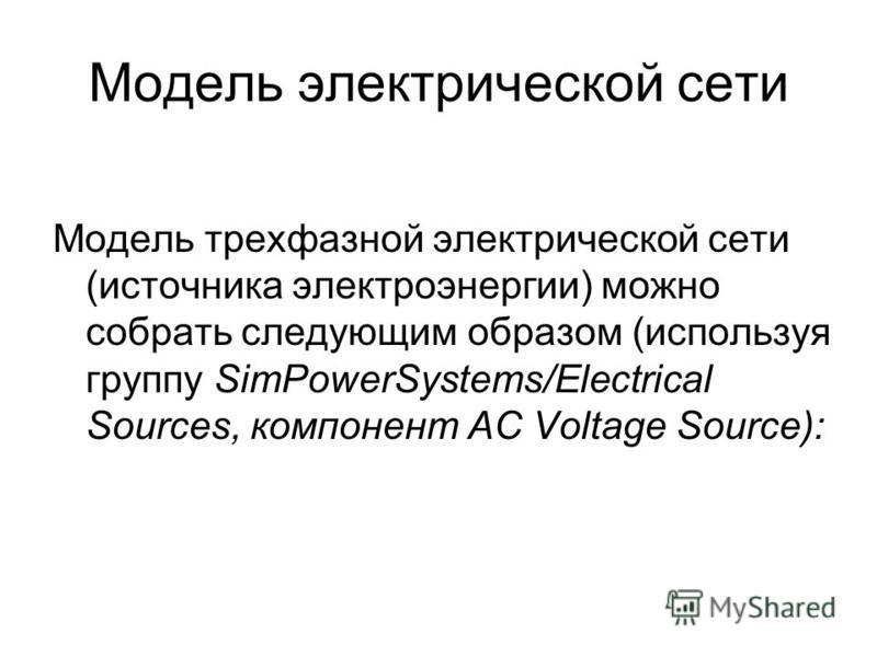 Модель электрической сети Модель трехфазной электрической сети (источника электроэнергии) можно собрать следующим образом (используя группу SimPowerSystems/Electrical Sources, компонент AC Voltage Source):