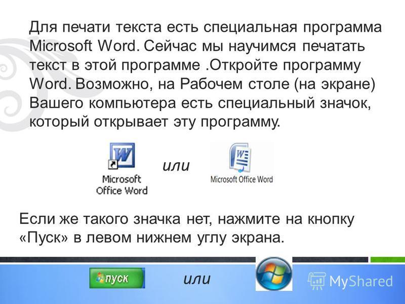 Для печати текста есть специальная программа Microsoft Word. Сейчас мы научимся печатать текст в этой программе.Откройте программу Word. Возможно, на Рабочем столе (на экране) Вашего компьютера есть специальный значок, который открывает эту программу