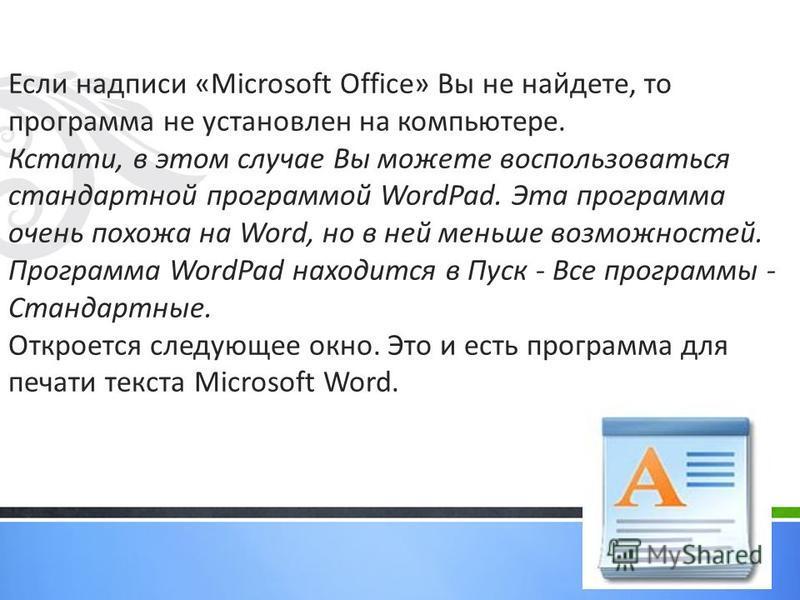 Если надписи «Microsoft Office» Вы не найдете, то программа не установлен на компьютере. Кстати, в этом случае Вы можете воспользоваться стандартной программой WordPad. Эта программа очень похожа на Word, но в ней меньше возможностей. Программа WordP