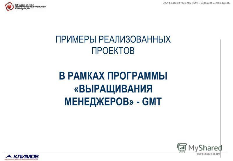 www.gobigeurope.com Опыт внедрения технологии GMT- «Выращивание менеджеров» ПРИМЕРЫ РЕАЛИЗОВАННЫХ ПРОЕКТОВ В РАМКАХ ПРОГРАММЫ «ВЫРАЩИВАНИЯ МЕНЕДЖЕРОВ» - GMT
