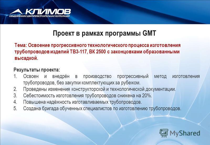 www.gobigeurope.com Проект в рамках программы GMT Тема: Освоение прогрессивного технологического процесса изготовления трубопроводов изделий ТВ3-117, ВК 2500 с законцовками образованными высадкой. Результаты проекта: 1. Освоен и внедрён в производств