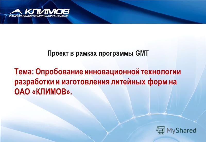 www.gobigeurope.com Проект в рамках программы GMT Тема: Опробование инновационной технологии разработки и изготовления литейных форм на ОАО «КЛИМОВ».
