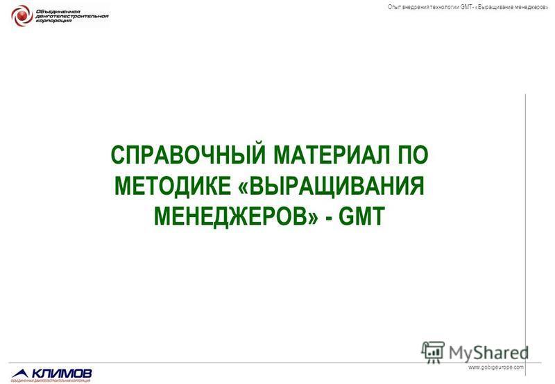 www.gobigeurope.com Опыт внедрения технологии GMT- «Выращивание менеджеров» СПРАВОЧНЫЙ МАТЕРИАЛ ПО МЕТОДИКЕ «ВЫРАЩИВАНИЯ МЕНЕДЖЕРОВ» - GMT