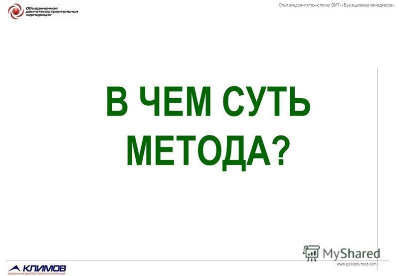 www.gobigeurope.com Опыт внедрения технологии GMT- «Выращивание менеджеров» В ЧЕМ СУТЬ МЕТОДА?