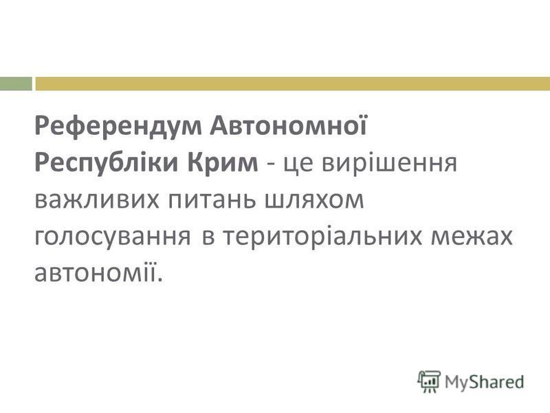 Референдум Автономної Республіки Крим - це вирішення важливих питань шляхом голосування в територіальних межах автономії.