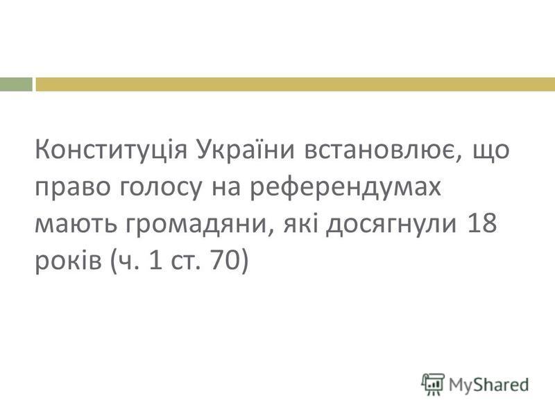 Конституція України встановлює, що право голосу на референдумах мають громадяни, які досягнули 18 років ( ч. 1 ст. 70)