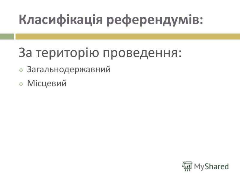 Класифікація референдумів : За територію проведення : Загальнодержавний Місцевий