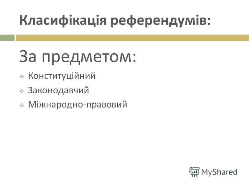 Класифікація референдумів : За предметом : Конституційний Законодавчий Міжнародно - правовий