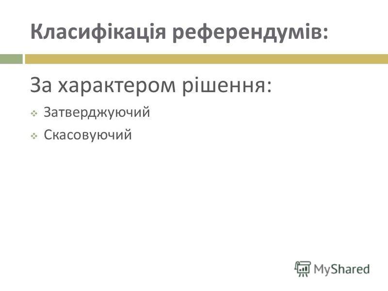 Класифікація референдумів : За характером рішення : Затверджуючий Скасовуючий