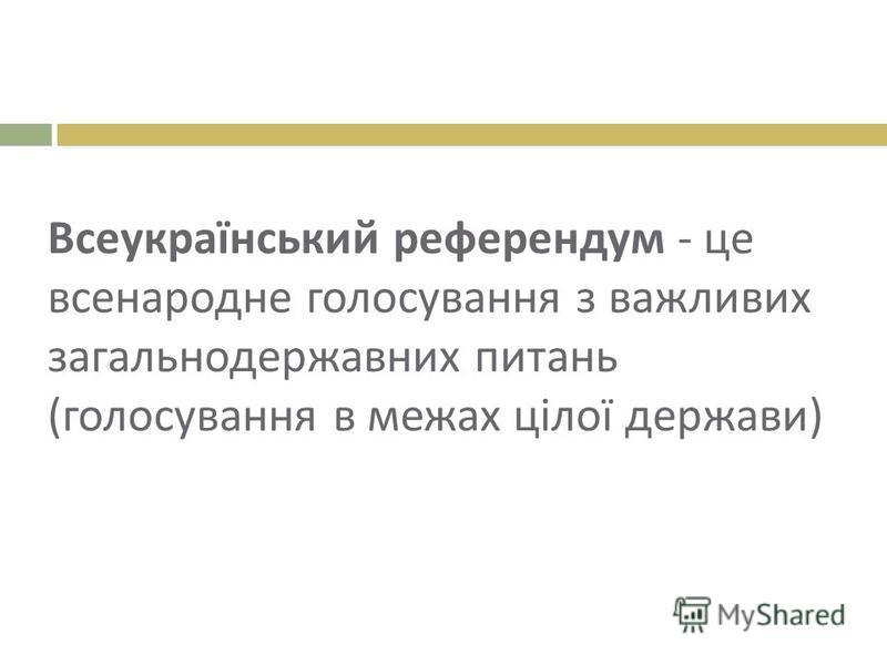 Всеукраїнський референдум - це всенародне голосування з важливих загальнодержавних питань ( голосування в межах цілої держави )