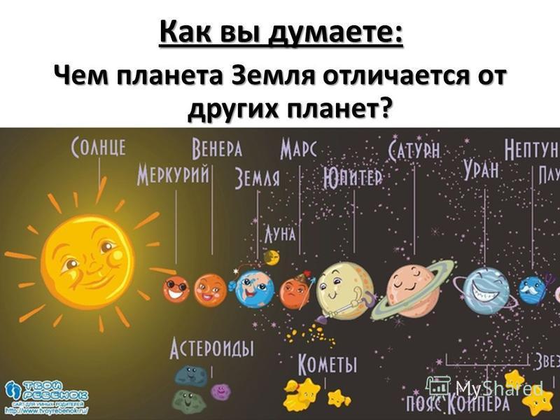 Как вы думаете: Чем планета Земля отличается от других планет?