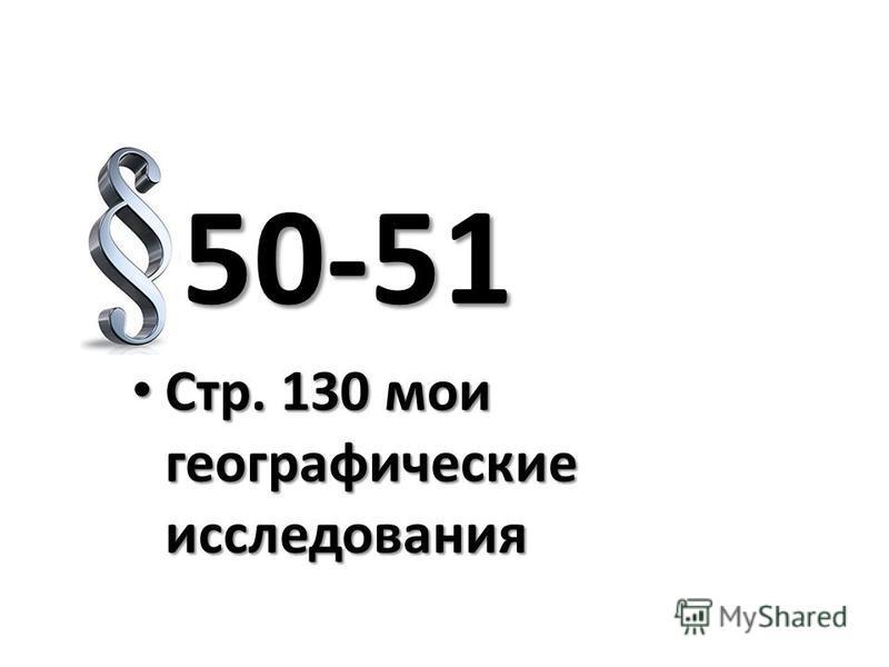 50-51 50-51 Стр. 130 мои географические исследования Стр. 130 мои географические исследования