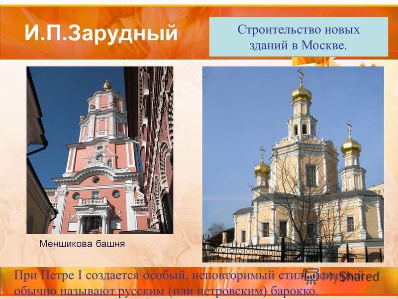 И.П.Зарудный При Петре I создается особый, неповторимый стиль, который обычно называют русским (или петровским) барокко. Строительство новых зданий в Москве. Меншикова башня