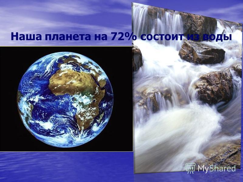 Наша планета на 72% состоит из воды