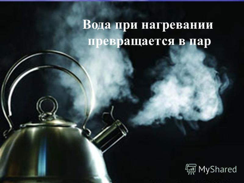 Вода при нагревании превращается в пар