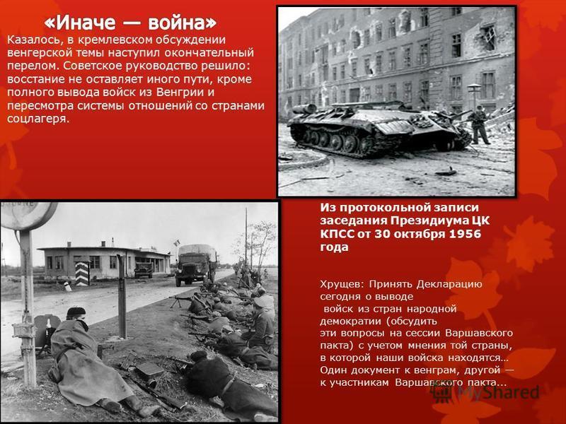 Казалось, в кремлевском обсуждении венгерской темы наступил окончательный перелом. Советское руководство решило: восстание не оставляет иного пути, кроме полного вывода войск из Венгрии и пересмотра системы отношений со странами соцлагеря. Из протоко