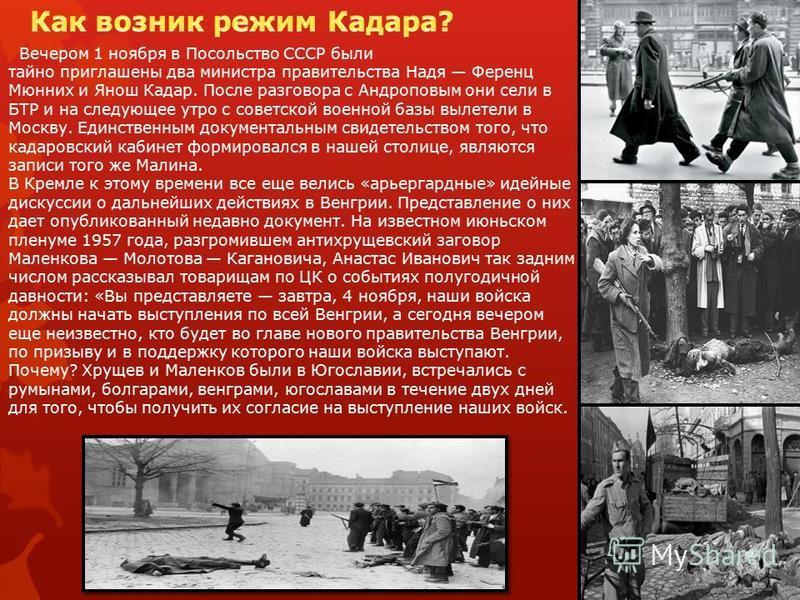 Вечером 1 ноября в Посольство СССР были тайно приглашены два министра правительства Надя Ференц Мюнних и Янош Кадар. После разговора с Андроповым они сели в БТР и на следующее утро с советской военной базы вылетели в Москву. Единственным документальн