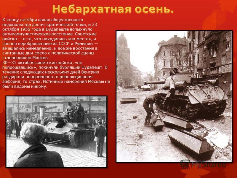 К концу октября накал общественного недовольства достиг критической точки, и 23 октября 1956 года в Будапеште вспыхнуло антикоммунистическое восстание. Советские войска и те, что находились «на месте», и срочно переброшенные из СССР и Румынии вмешали