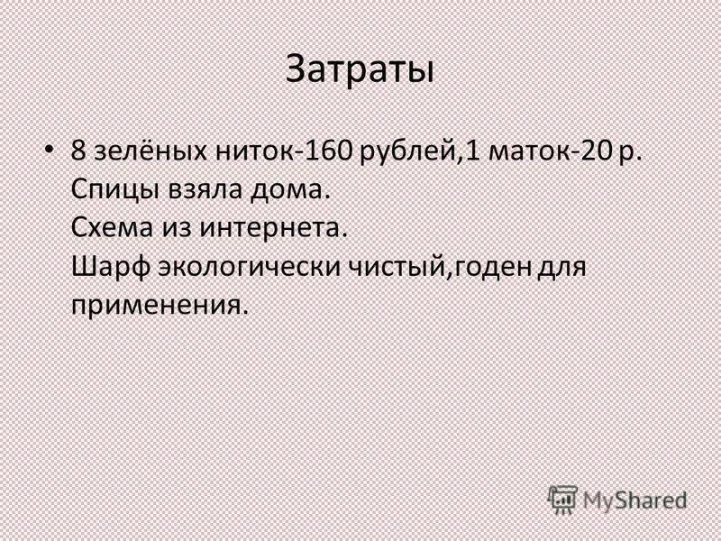 Затраты 8 зелёных ниток-160 рублей,1 маток-20 р. Спицы взяла дома. Схема из интернета. Шарф экологически чистый,годен для применения.