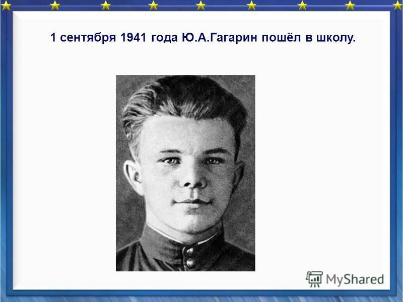 1 сентября 1941 года Ю.А.Гагарин пошёл в школу.