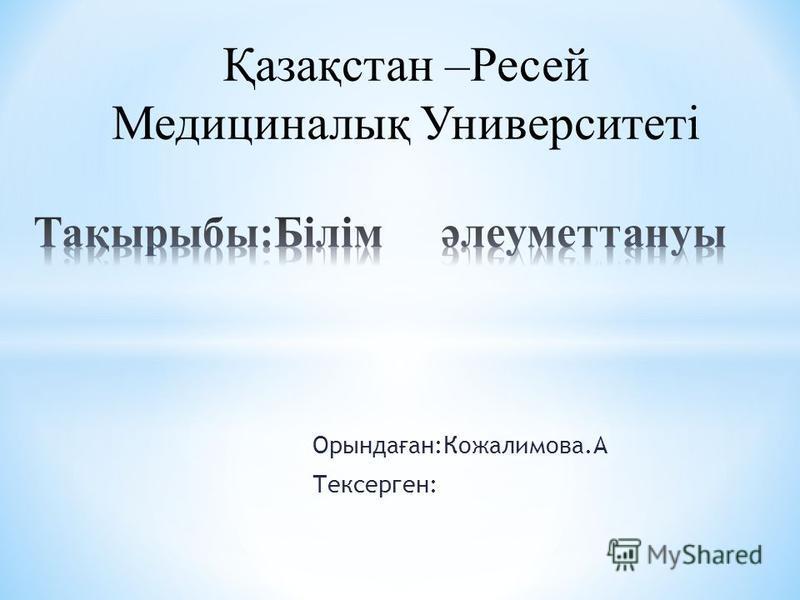 Орында ғ ан:Кожалимова.А Тексерген: Қазақстан –Ресей Медициналық Университеті