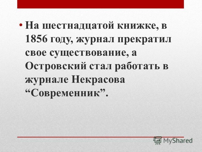 На шестнадцатой книжке, в 1856 году, журнал прекратил свое существование, а Островский стал работать в журнале Некрасова Современник.