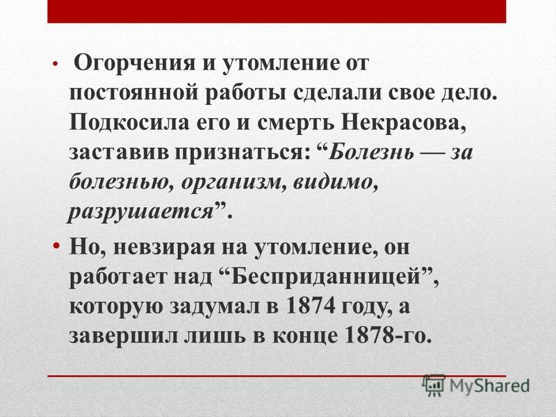 Огорчения и утомление от постоянной работы сделали свое дело. Подкосила его и смерть Некрасова, заставив признаться: Болезнь за болезнью, организм, видимо, разрушается. Но, невзирая на утомление, он работает над Бесприданницей, которую задумал в 1874
