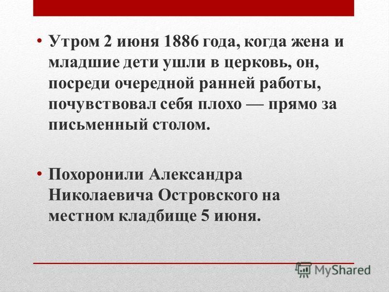 Утром 2 июня 1886 года, когда жена и младшие дети ушли в церковь, он, посреди очередной ранней работы, почувствовал себя плохо прямо за письменный столом. Похоронили Александра Николаевича Островского на местном кладбище 5 июня.