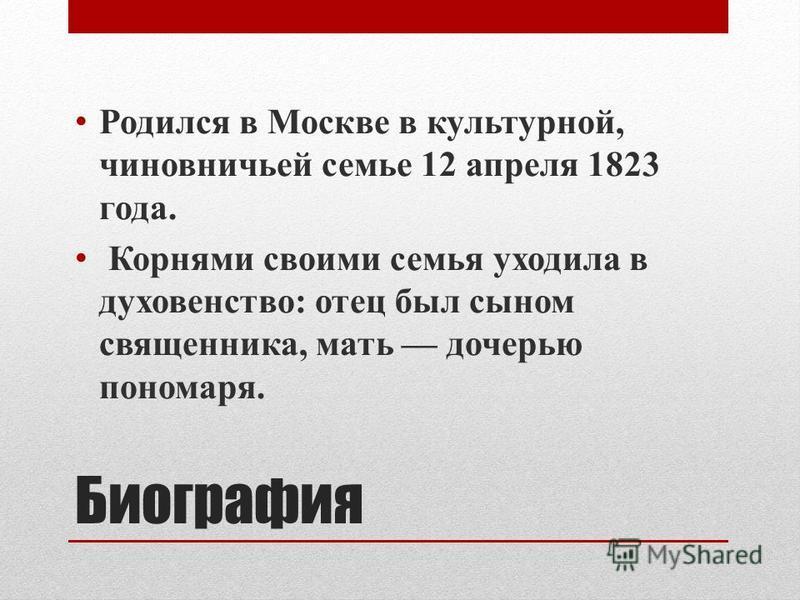 Биография Родился в Москве в культурной, чиновничьей семье 12 апреля 1823 года. Корнями своими семья уходила в духовенство: отец был сыном священника, мать дочерью пономаря.