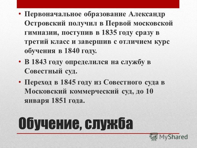Обучение, служба Первоначальное образование Александр Островский получил в Первой московской гимназии, поступив в 1835 году сразу в третий класс и завершив с отличием курс обучения в 1840 году. В 1843 году определился на службу в Совестный суд. Перех