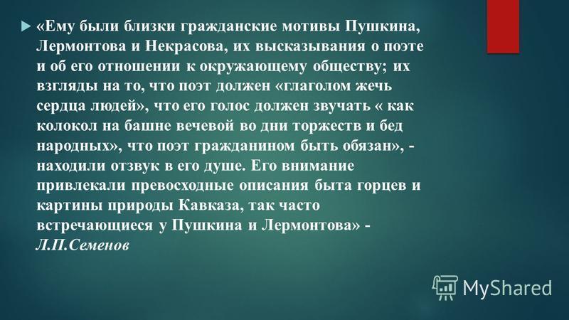 «Ему были близки гражданские мотивы Пушкина, Лермонтова и Некрасова, их высказывания о поэте и об его отношении к окружающему обществу; их взгляды на то, что поэт должен «глаголом жечь сердца людей», что его голос должен звучать « как колокол на башн