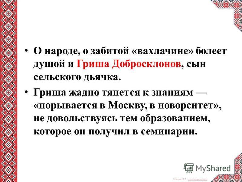 Левитина Л.С. http://00149.ucoz.com/ http://00149.ucoz.com/ О народе, о забитой «вахлачине» болеет душой и Гриша Добросклонов, сын сельского дьячка. Гриша жадно тянется к знаниям «порывается в Москву, в новорситет», не довольствуясь тем образованием,