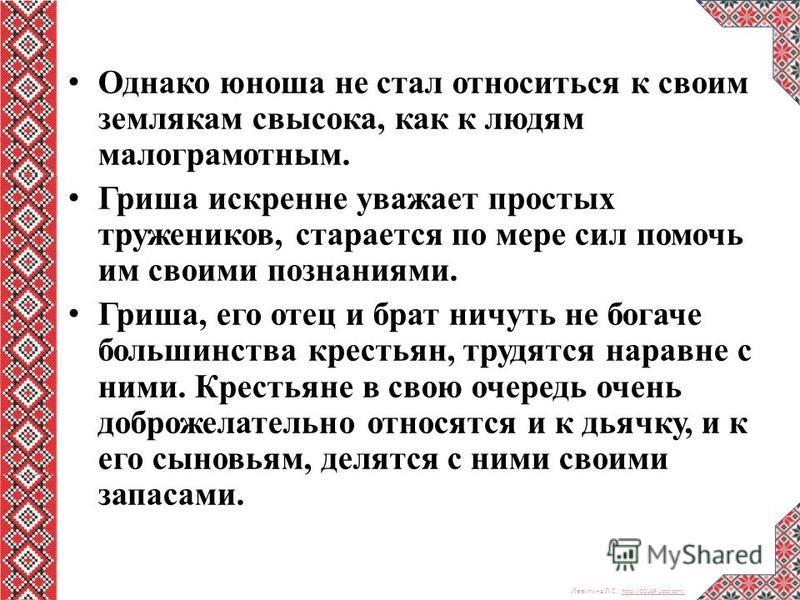 Левитина Л.С. http://00149.ucoz.com/ http://00149.ucoz.com/ Однако юноша не стал относиться к своим землякам свысока, как к людям малограмотным. Гриша искренне уважает простых тружеников, старается по мере сил помочь им своими познаниями. Гриша, его