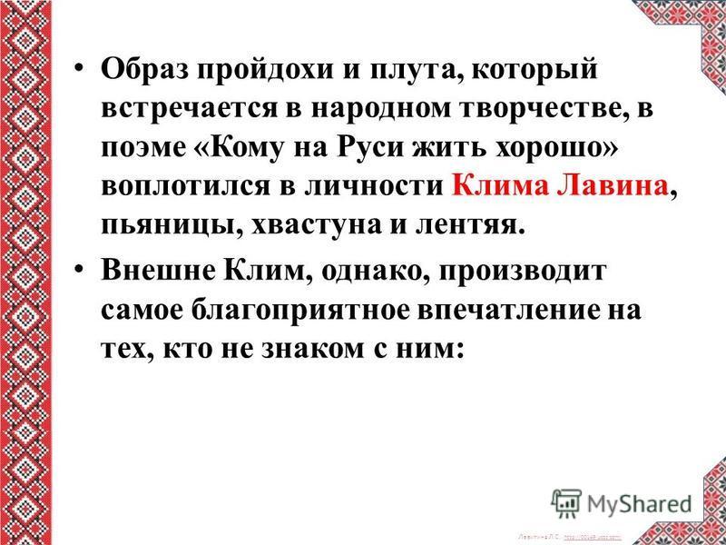 Левитина Л.С. http://00149.ucoz.com/ http://00149.ucoz.com/ Образ пройдохи и плута, который встречается в народном творчестве, в поэме «Кому на Руси жить хорошо» воплотился в личности Клима Лавина, пьяницы, хвастуна и лентяя. Внешне Клим, однако, про