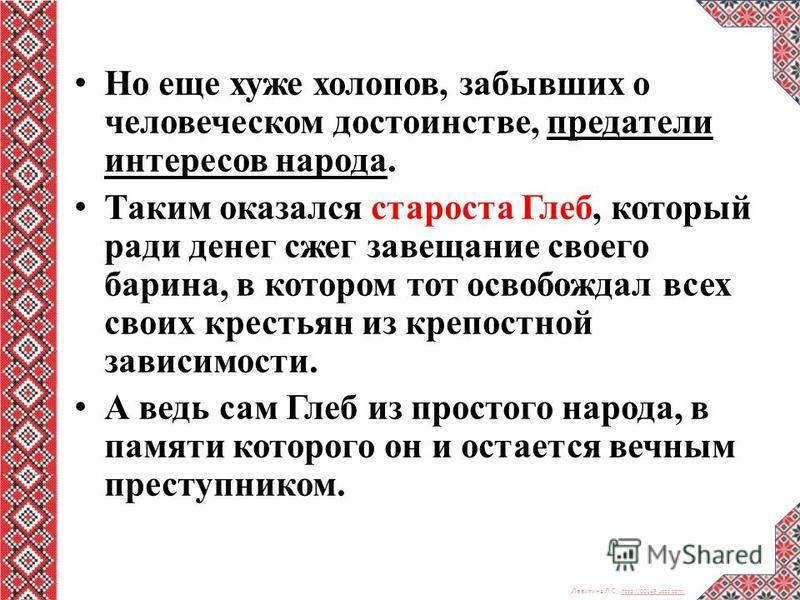Левитина Л.С. http://00149.ucoz.com/ http://00149.ucoz.com/ Но еще хуже холопов, забывших о человеческом достоинстве, предатели интересов народа. Таким оказался староста Глеб, который ради денег сжег завещание своего барина, в котором тот освобождал