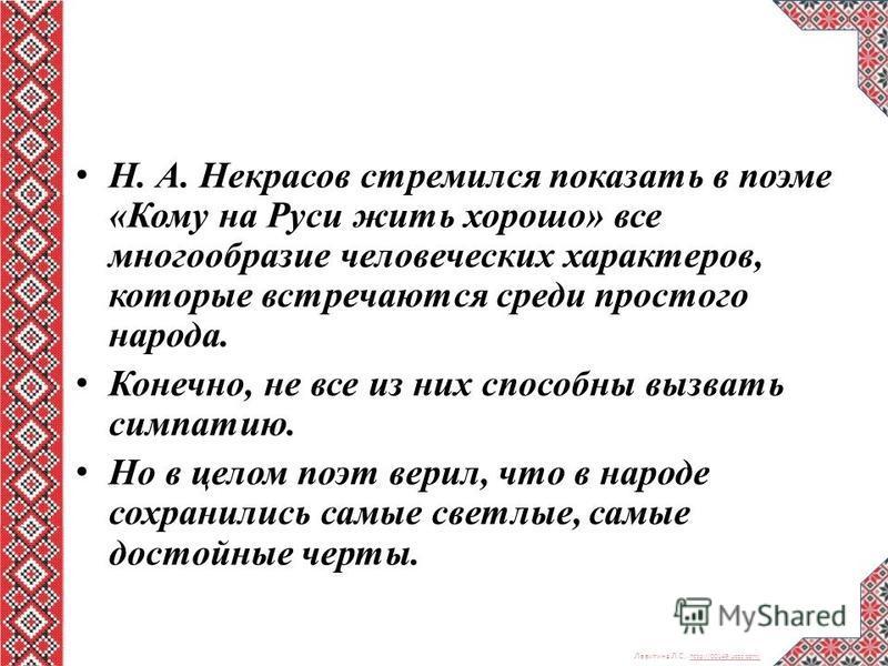 Левитина Л.С. http://00149.ucoz.com/ http://00149.ucoz.com/ Н. А. Некрасов стремился показать в поэме «Кому на Руси жить хорошо» все многообразие человеческих характеров, которые встречаются среди простого народа. Конечно, не все из них способны вызв
