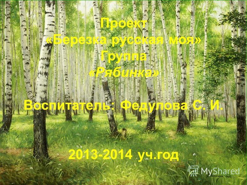 Проект «Березка русская моя» Группа «Рябинка» Воспитатель: Федулова С. И. 2013-2014 уч.год