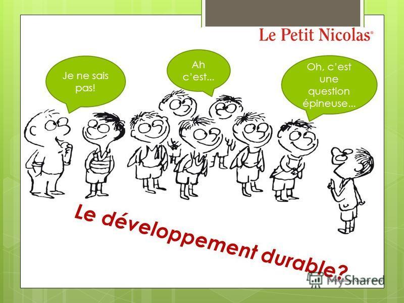Le développement durable? Je ne sais pas! Ah cest... Oh, cest une question épineuse...