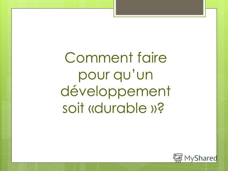 Comment faire pour quun développement soit «durable »?
