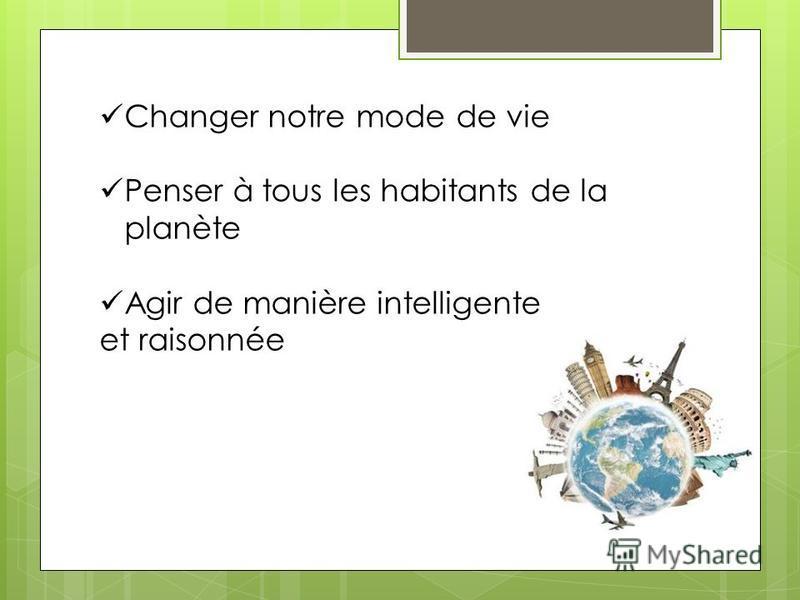 Changer notre mode de vie Penser à tous les habitants de la planète Agir de manière intelligente et raisonnée