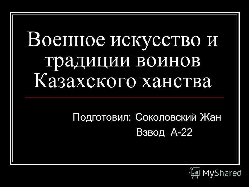 Военное искусство и традиции воинов Казахского ханства Подготовил: Соколовский Жан Взвод А-22
