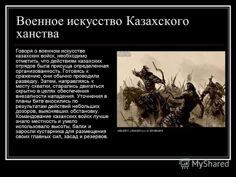 Военное искусство Казахского ханства Говоря о военном искусстве казахских войск, необходимо отметить, что действиям казахских отрядов была присуща определенная организованность. Готовясь к сражению, они обычно проводили разведку. Затем, направляясь к