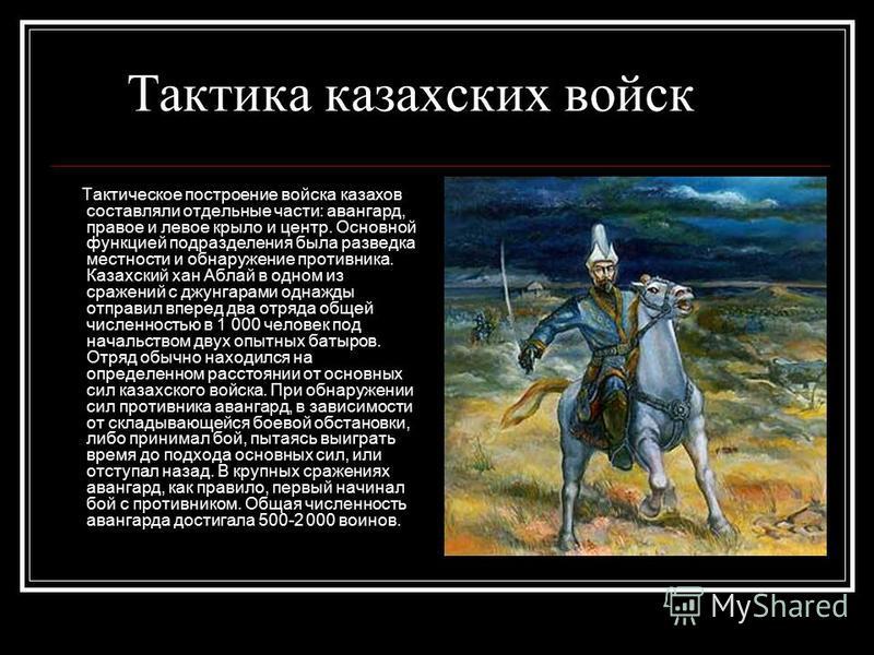 Тактика казахских войск Тактическое построение войска казахов составляли отдельные части: авангард, правое и левое крыло и центр. Основной функцией подразделения была разведка местности и обнаружение противника. Казахский хан Аблай в одном из сражени
