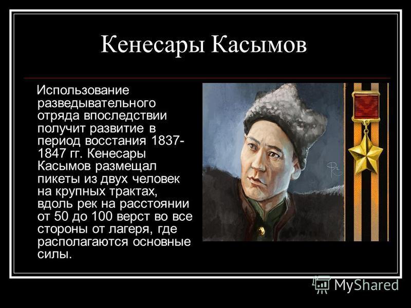 Кенесары Касымов Использование разведывательного отряда впоследствии получит развитие в период восстания 1837- 1847 гг. Кенесары Касымов размещал пикеты из двух человек на крупных трактах, вдоль рек на расстоянии от 50 до 100 верст во все стороны от
