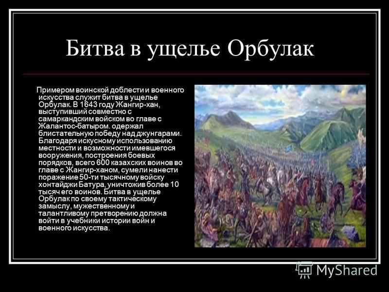Битва в ущелье Орбулак Примером воинской доблести и военного искусства служит битва в ущелье Орбулак. В 1643 году Жангир-хан, выступивший совместно с самаркандским войском во главе с Жалантос-батыром. одержал блистательную победу над джунгарами. Благ