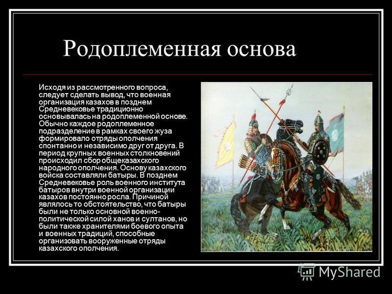 Родоплеменная основа Исходя из рассмотренного вопроса, следует сделать вывод, что военная организация казахов в позднем Средневековье традиционно основывалась на родоплеменной основе. Обычно каждое родоплеменное подразделение в рамках своего жуза фор