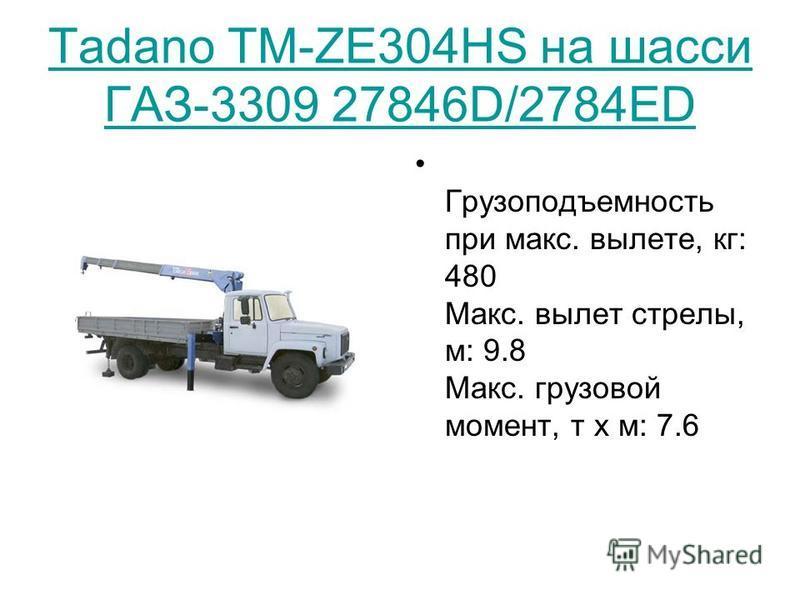 Tadano TM-ZE304HS на шасси ГАЗ-3309 27846D/2784ED Грузоподъемность при макс. вылете, кг: 480 Макс. вылет стрелы, м: 9.8 Макс. грузовой момент, т х м: 7.6
