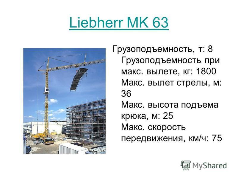 Liebherr MK 63 Грузоподъемность, т: 8 Грузоподъемность при макс. вылете, кг: 1800 Макс. вылет стрелы, м: 36 Макс. высота подъема крюка, м: 25 Макс. скорость передвижения, км/ч: 75