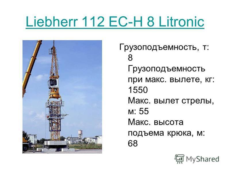 Liebherr 112 EC-H 8 Litronic Грузоподъемность, т: 8 Грузоподъемность при макс. вылете, кг: 1550 Макс. вылет стрелы, м: 55 Макс. высота подъема крюка, м: 68