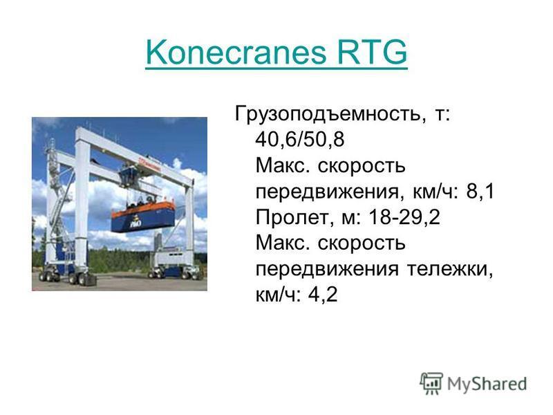 Konecranes RTG Грузоподъемность, т: 40,6/50,8 Макс. скорость передвижения, км/ч: 8,1 Пролет, м: 18-29,2 Макс. скорость передвижения тележки, км/ч: 4,2